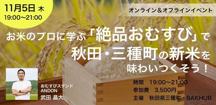 お米のプロに学ぶ「絶品おむすび」で 秋田・三種町の新米を味わいつくそう!