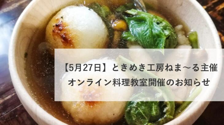 【5月27日】ときめき工房ねま〜る主催、オンライン料理教室開催のお知らせ