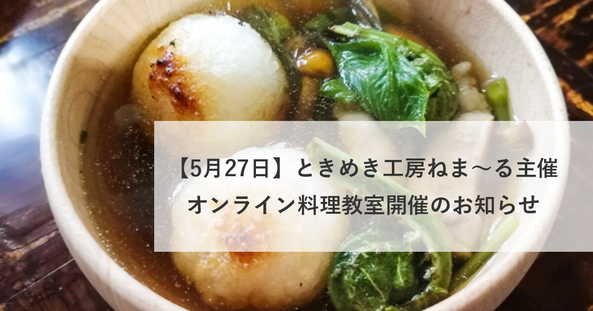 【5月27日】ときめき工房ねま〜る主催の初のオンライン料理教室開催のお知らせ
