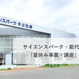 【能代市】サイエンスパーク・能代市子ども館「夏休み事業・講座」まとめ!