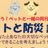 【7月31日】備えよう!ペットと一緒の同行避難「ペットと防災講座」が開催されるみたい!