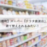 【三種町】スーパー「テラタ鹿渡店」が建て替えされるみたい!