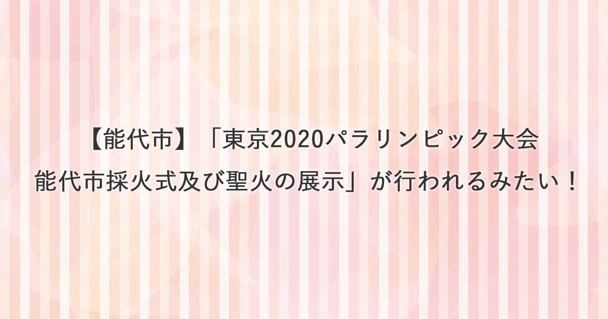 【能代市】東京2020パラリンピック大会能代市採火式及び聖火の展示が行われるみたい!