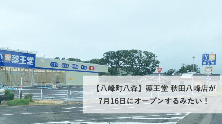 【八峰町八森】薬王堂 秋田八峰店が7月16日にオープンするみたい!